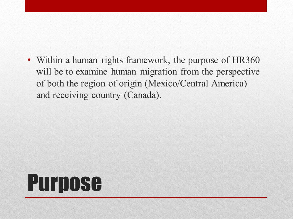 Purpose Within a human rights framework, the purpose of HR360 will be to examine human migration from the perspective of both the region of origin (Mexico/Central America) and receiving country (Canada).