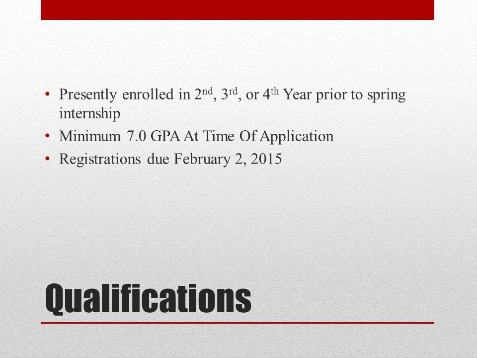 Qualifications Presently enrolled in 2 nd, 3 rd, or 4 th Year prior to spring internship Minimum 7.0 GPA At Time Of Application Registrations due February 2, 2015