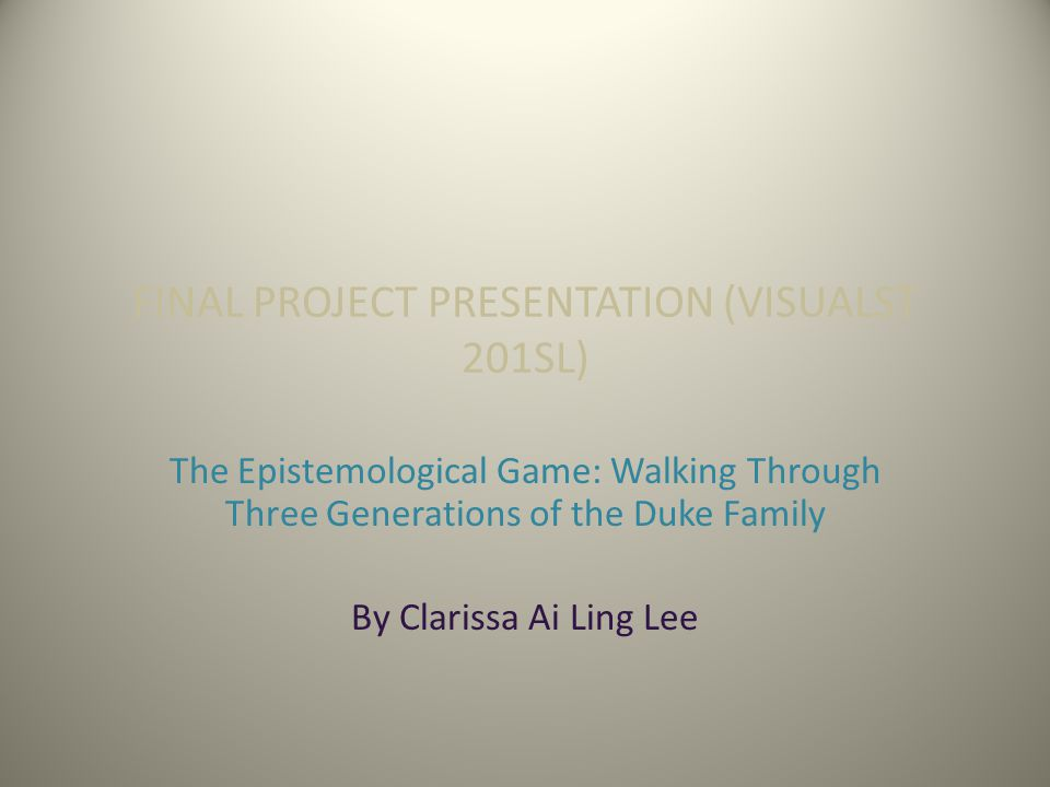 FINAL PROJECT PRESENTATION (VISUALST 201SL) The Epistemological Game: Walking Through Three Generations of the Duke Family By Clarissa Ai Ling Lee
