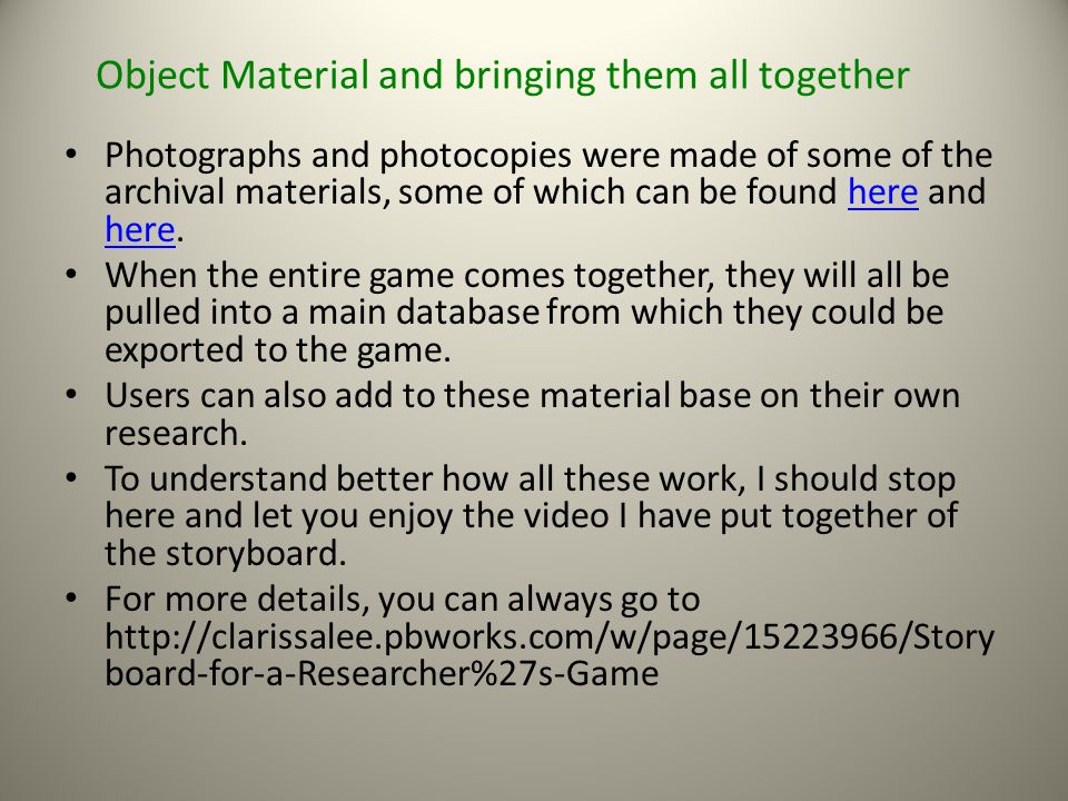 Object Material and bringing them all together Photographs and photocopies were made of some of the archival materials, some of which can be found here and here.here When the entire game comes together, they will all be pulled into a main database from which they could be exported to the game.