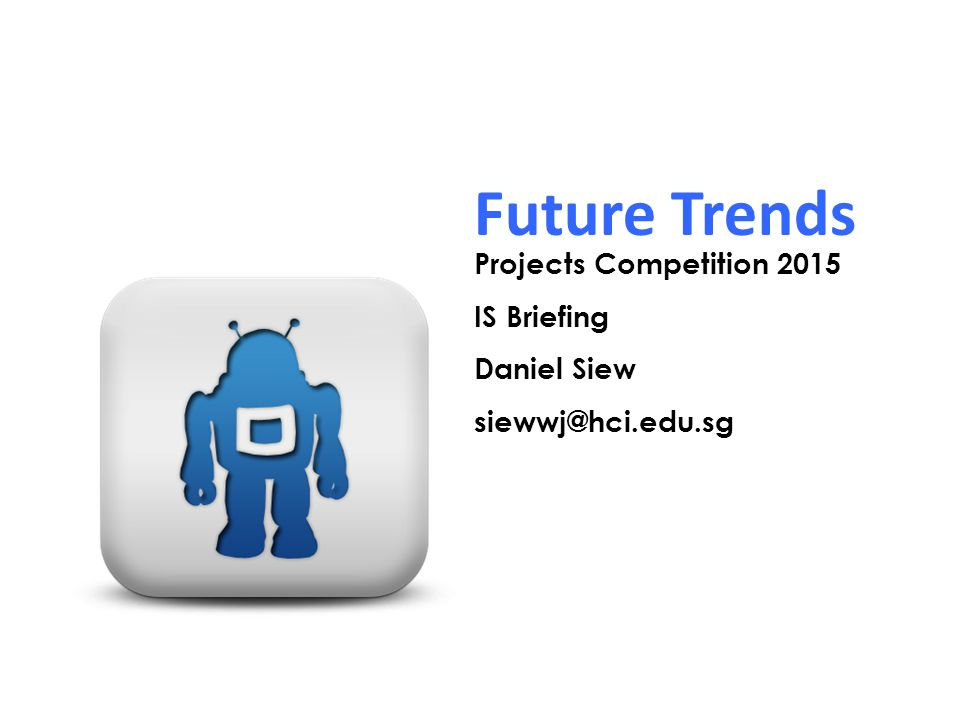 Future Trends Projects Competition 2015 IS Briefing Daniel Siew siewwj@hci.edu.sg