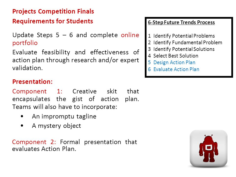Projects Competition Finals Requirements for Students Update Steps 5 – 6 and complete online portfolio Evaluate feasibility and effectiveness of action plan through research and/or expert validation.