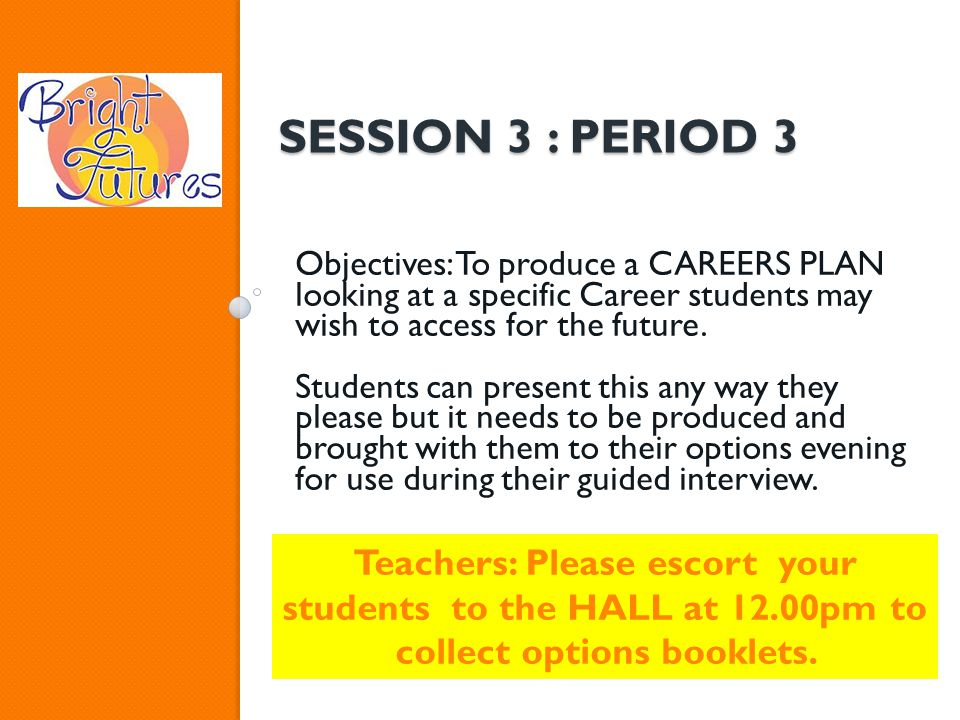 SESSION 3 : PERIOD 3 Objectives: To produce a CAREERS PLAN looking at a specific Career students may wish to access for the future. Students can prese