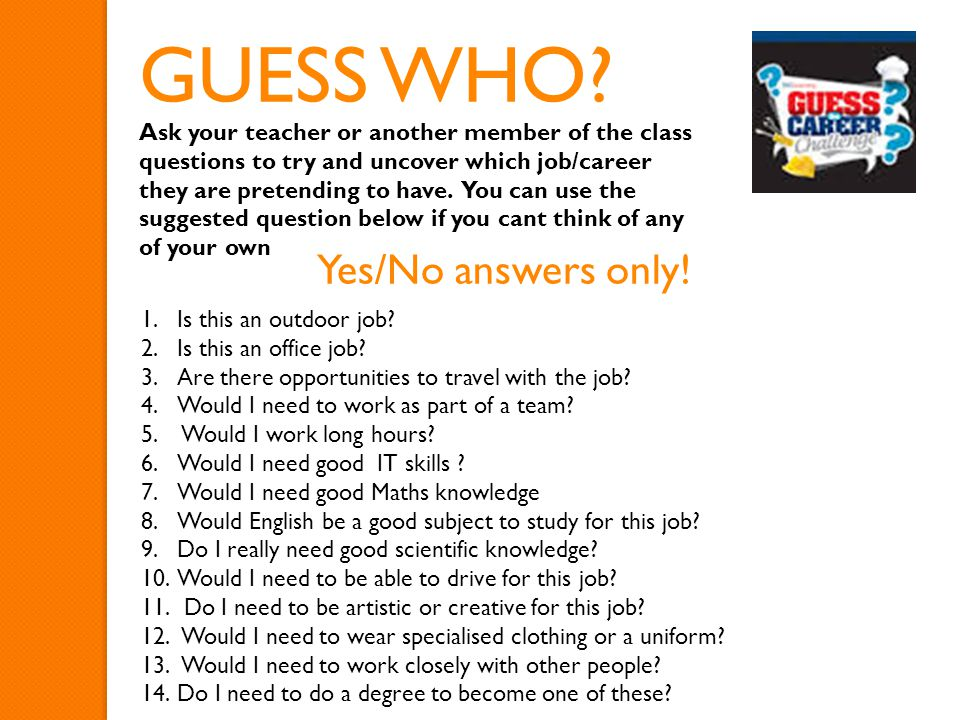 Ask your teacher or another member of the class questions to try and uncover which job/career they are pretending to have. You can use the suggested q