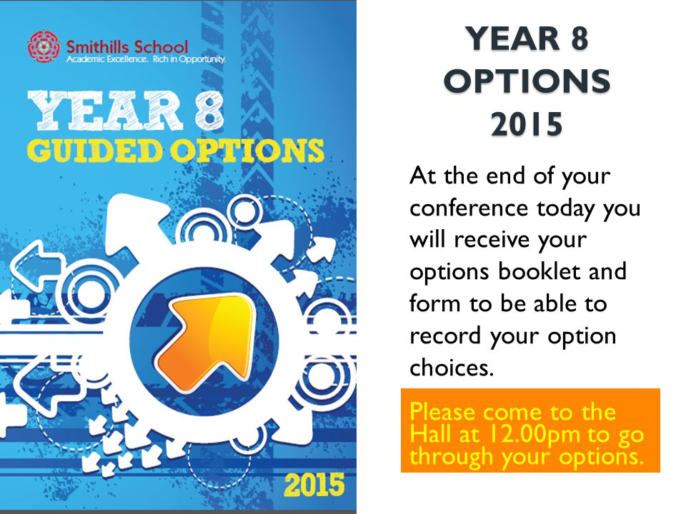 YEAR 8 OPTIONS 2015 Please come to the Hall at 12.00pm to go through your options. At the end of your conference today you will receive your options b