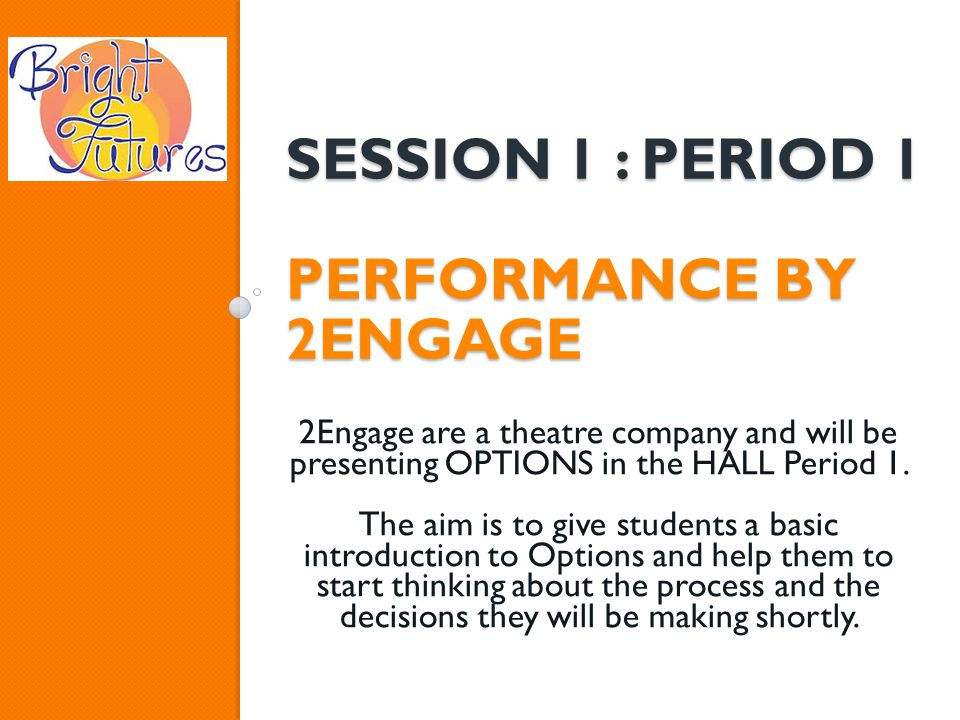 SESSION 1 : PERIOD 1 PERFORMANCE BY 2ENGAGE 2Engage are a theatre company and will be presenting OPTIONS in the HALL Period 1.