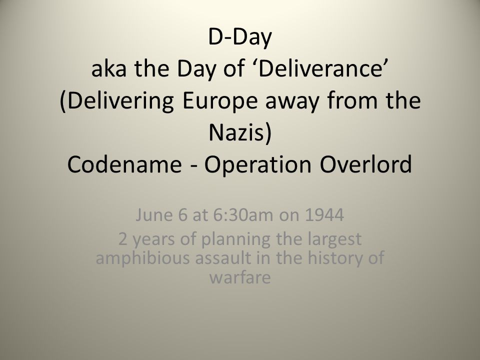 D-Day aka the Day of 'Deliverance' (Delivering Europe away from the Nazis) Codename - Operation Overlord June 6 at 6:30am on 1944 2 years of planning