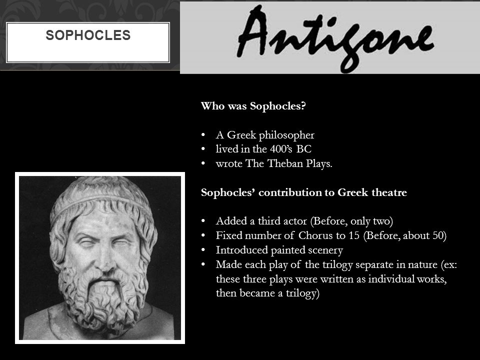 SOPHOCLES Who was Sophocles. A Greek philosopher lived in the 400's BC wrote The Theban Plays.