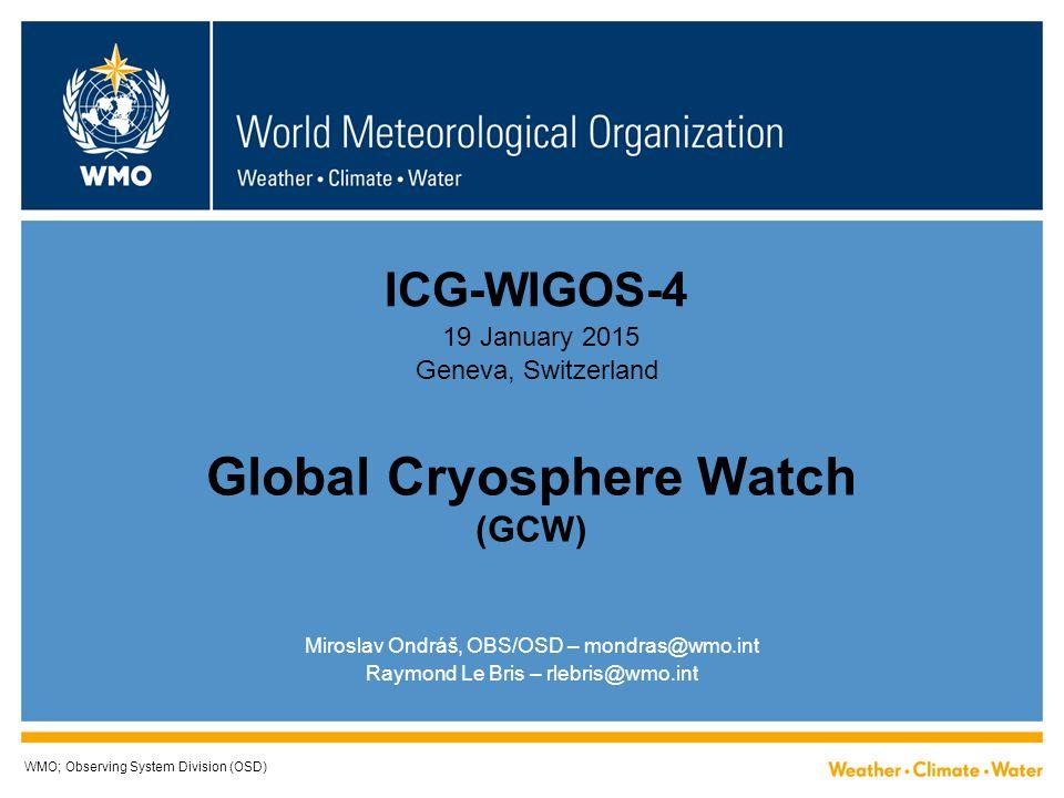 Global Cryosphere Watch (GCW) WMO; Observing System Division (OSD) Miroslav Ondráš, OBS/OSD – mondras@wmo.int Raymond Le Bris – rlebris@wmo.int ICG-WIGOS-4 19 January 2015 Geneva, Switzerland