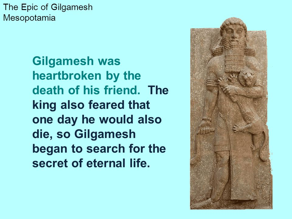 The Epic of Gilgamesh Mesopotamia Gilgamesh was heartbroken by the death of his friend. The king also feared that one day he would also die, so Gilgam