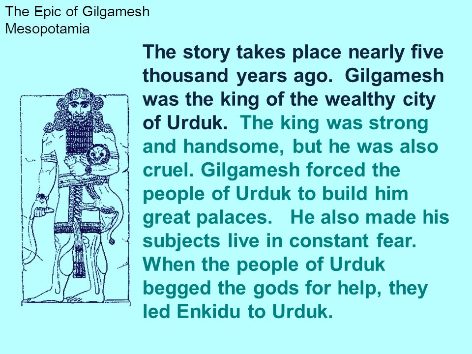 The Epic of Gilgamesh is among the earliest known works of literature. An epic is a long poem that tells the story of legendary or heroic people or go