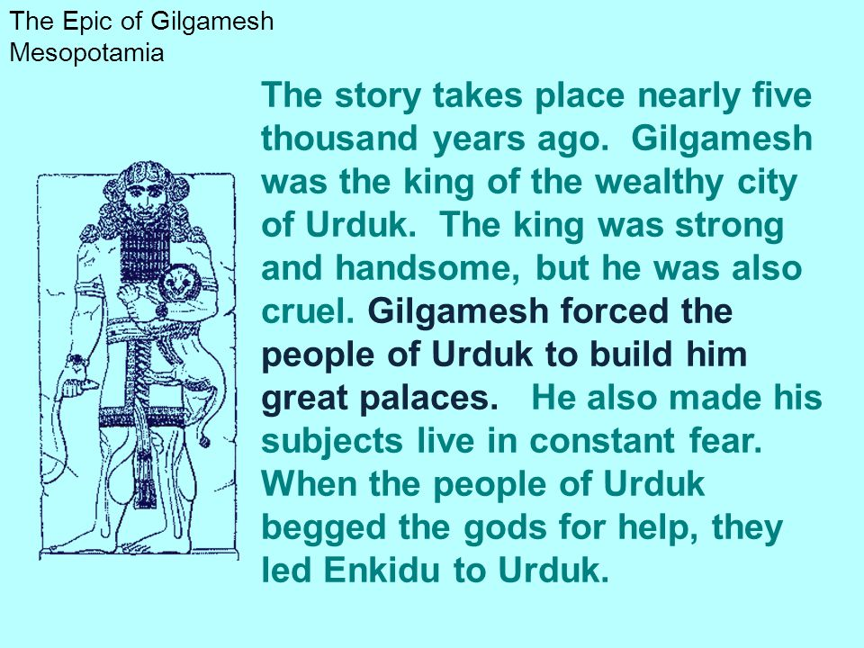 The Epic of Gilgamesh Mesopotamia The story takes place nearly five thousand years ago. Gilgamesh was the king of the wealthy city of Urduk. The king