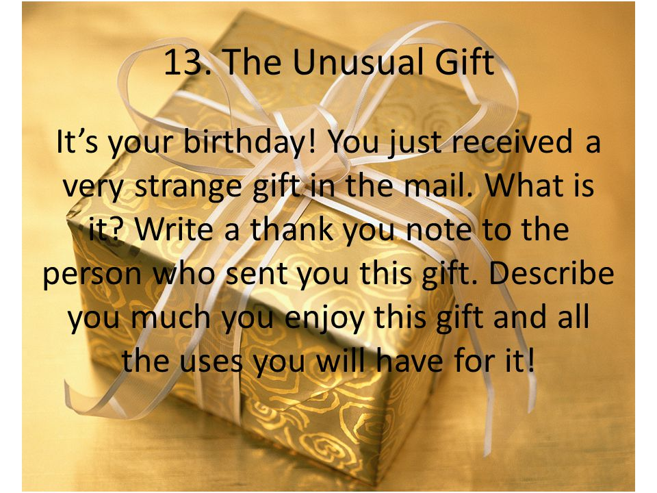 13. The Unusual Gift It's your birthday! You just received a very strange gift in the mail. What is it? Write a thank you note to the person who sent