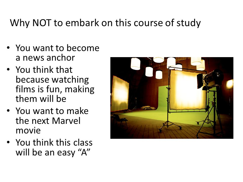 Why NOT to embark on this course of study You want to become a news anchor You think that because watching films is fun, making them will be You want to make the next Marvel movie You think this class will be an easy A