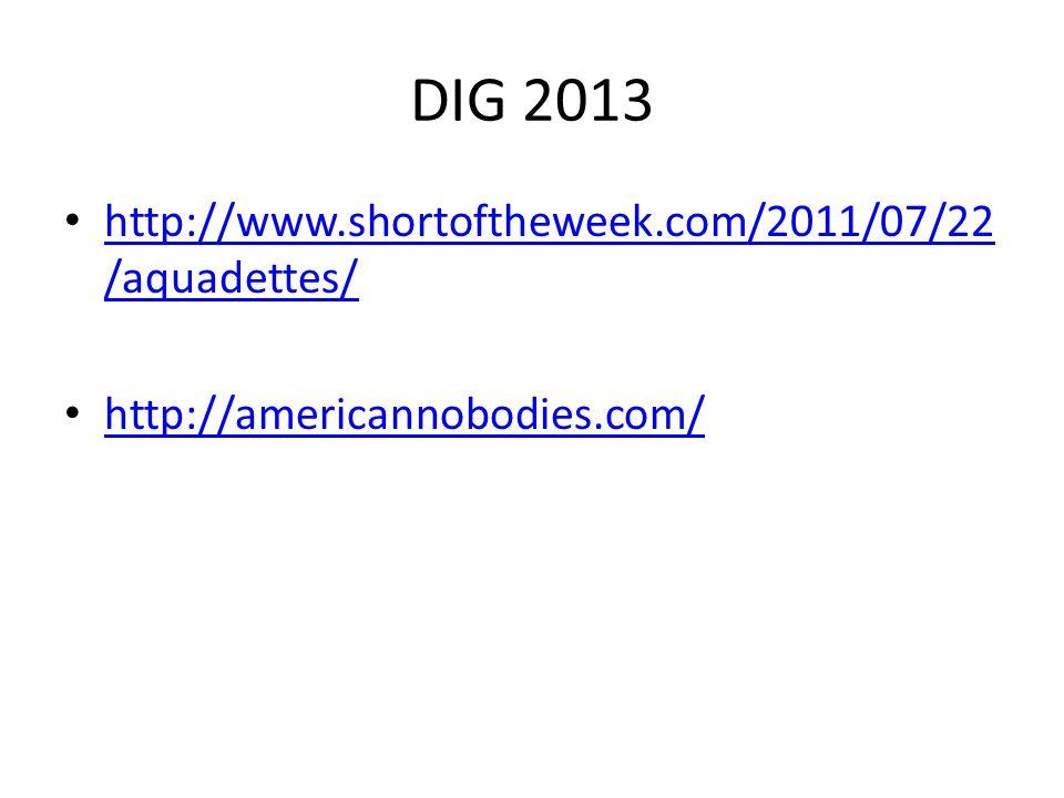DIG 2013 http://www.shortoftheweek.com/2011/07/22 /aquadettes/ http://www.shortoftheweek.com/2011/07/22 /aquadettes/ http://americannobodies.com/