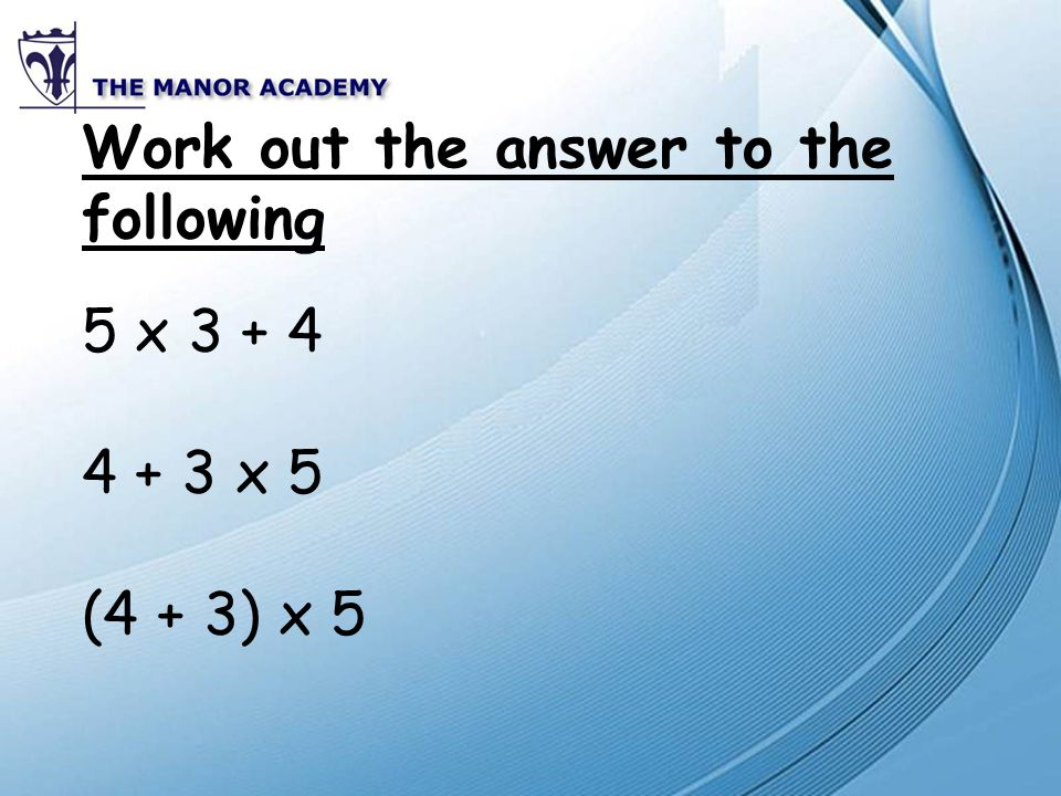 Work out the answer to the following 5 x 3 + 4 4 + 3 x 5 (4 + 3) x 5