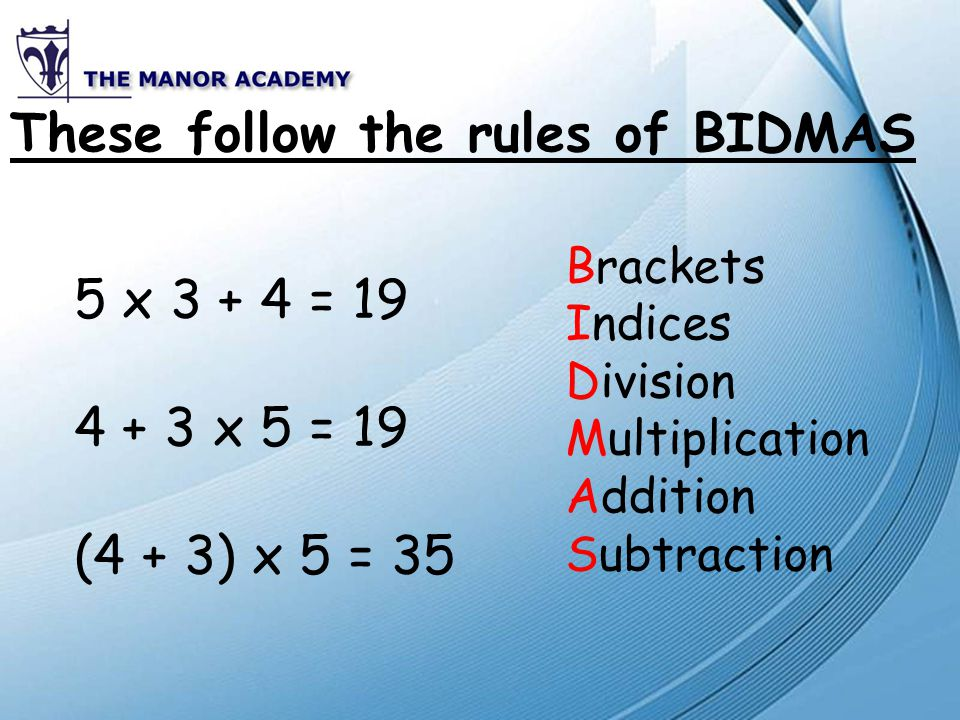 These follow the rules of BIDMAS 5 x 3 + 4 = 19 4 + 3 x 5 = 19 (4 + 3) x 5 = 35 Brackets Indices Division Multiplication Addition Subtraction