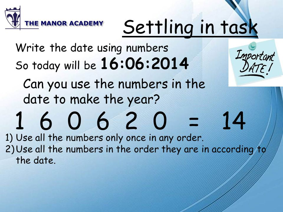 Settling in task Write the date using numbers So today will be 16:06:2014 Can you use the numbers in the date to make the year.