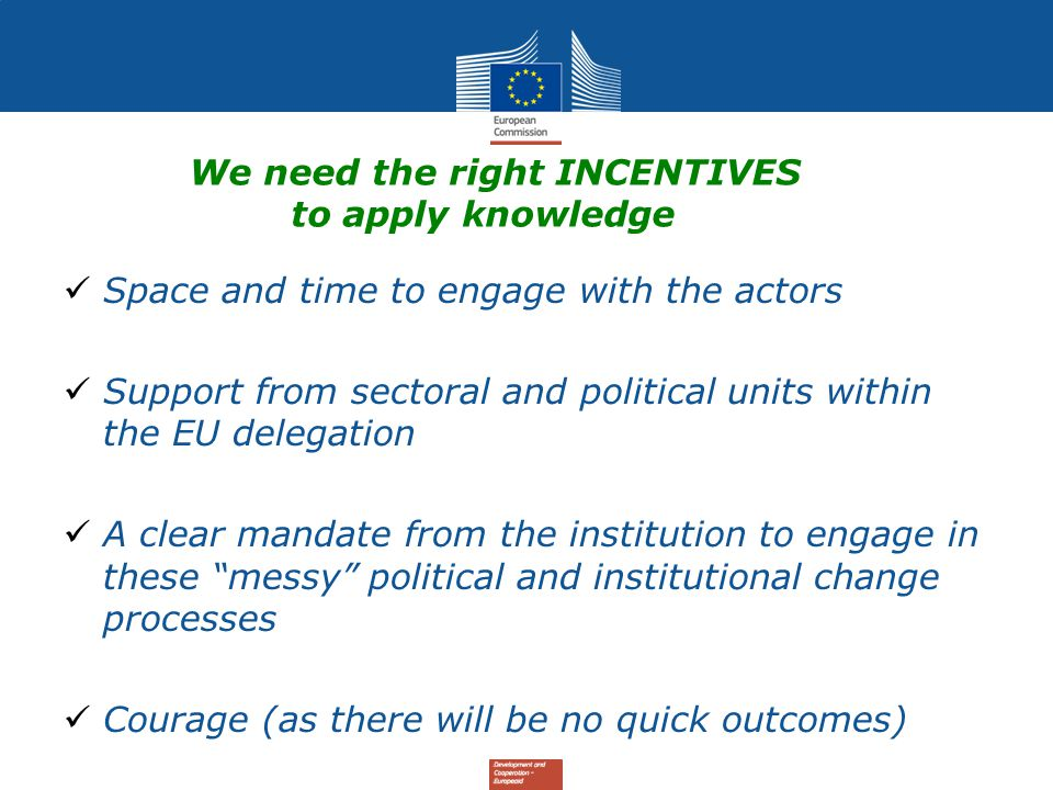 We need the right INCENTIVES to apply knowledge Space and time to engage with the actors Support from sectoral and political units within the EU delegation A clear mandate from the institution to engage in these messy political and institutional change processes Courage (as there will be no quick outcomes)