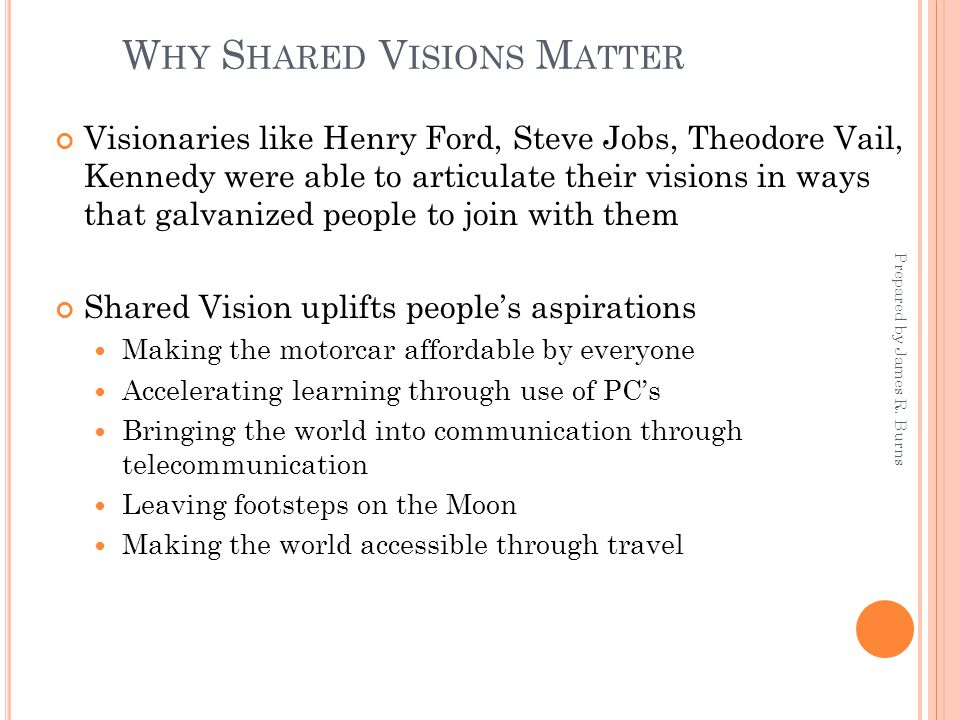 W HY S HARED V ISIONS M ATTER Visionaries like Henry Ford, Steve Jobs, Theodore Vail, Kennedy were able to articulate their visions in ways that galvanized people to join with them Shared Vision uplifts people's aspirations Making the motorcar affordable by everyone Accelerating learning through use of PC's Bringing the world into communication through telecommunication Leaving footsteps on the Moon Making the world accessible through travel Prepared by James R.