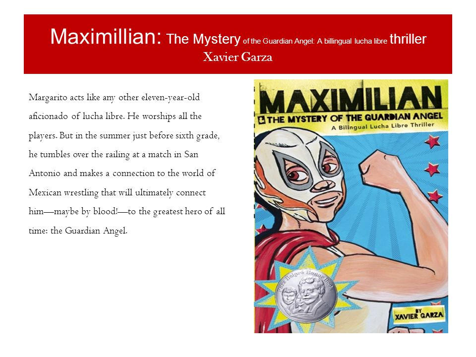 Maximillian: The Mystery of the Guardian Angel: A billingual lucha libre thriller Xavier Garza Margarito acts like any other eleven-year-old aficionado of lucha libre.
