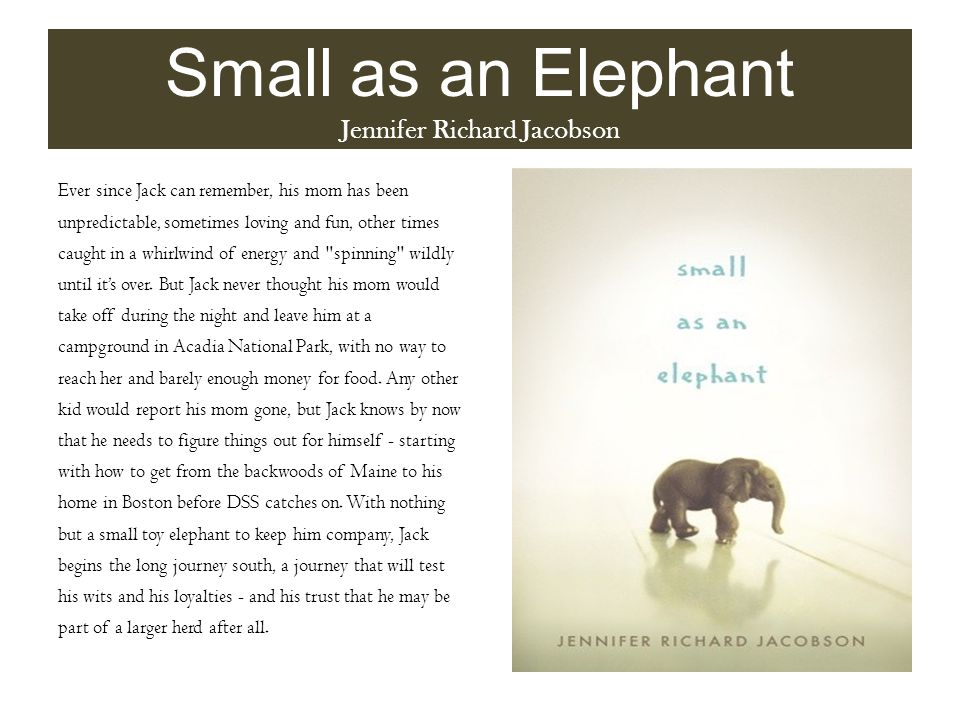 Small as an Elephant Jennifer Richard Jacobson Ever since Jack can remember, his mom has been unpredictable, sometimes loving and fun, other times caught in a whirlwind of energy and spinning wildly until it's over.