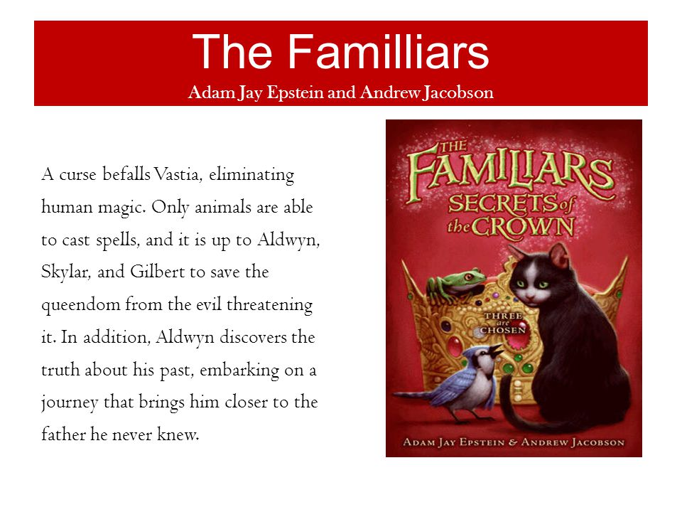 The Familliars Adam Jay Epstein and Andrew Jacobson A curse befalls Vastia, eliminating human magic.