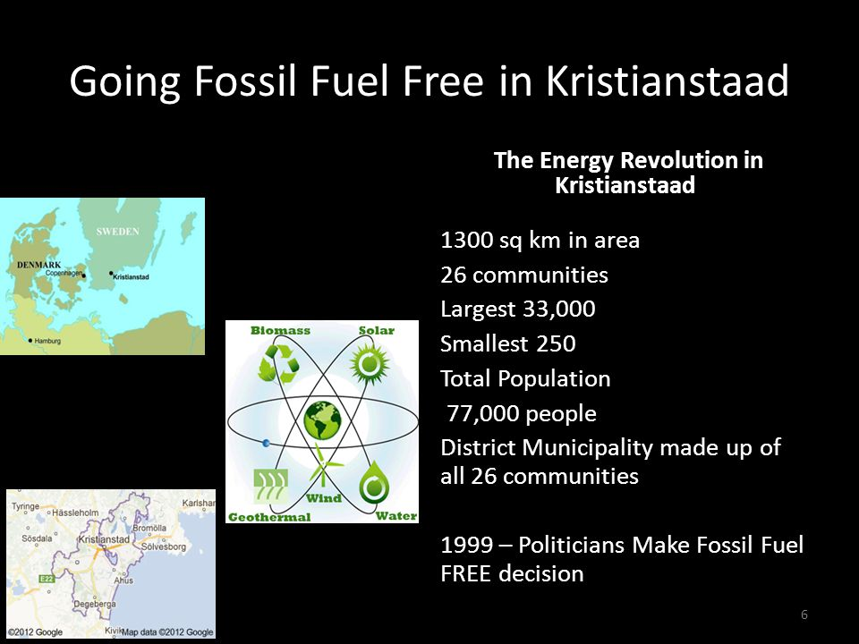 Going Fossil Fuel Free in Kristianstaad Going Fossil Fuel Free The Energy Revolution in Kristianstaad 6 1300 sq km in area 26 communities Largest 33,000 Smallest 250 Total Population 77,000 people District Municipality made up of all 26 communities 1999 – Politicians Make Fossil Fuel FREE decision