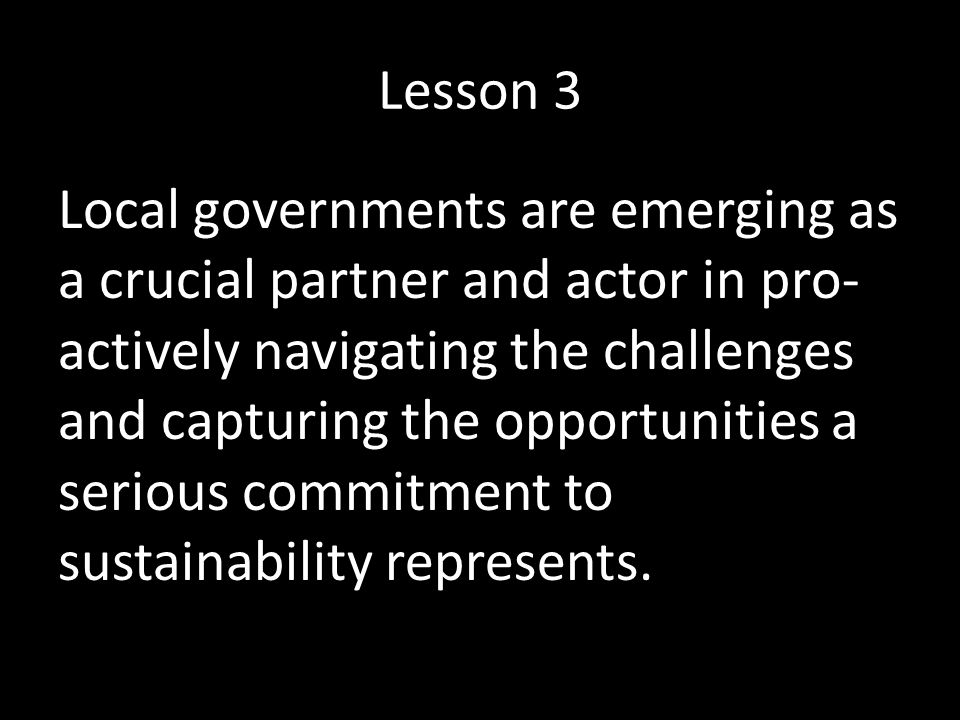 Lesson 3 Local governments are emerging as a crucial partner and actor in pro- actively navigating the challenges and capturing the opportunities a serious commitment to sustainability represents.