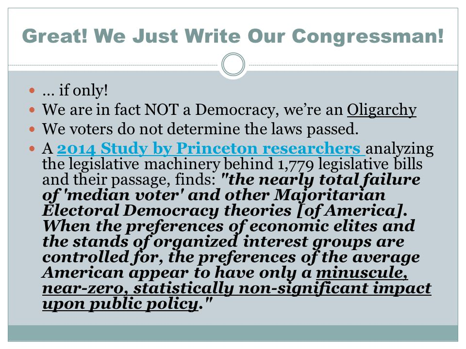 Great! We Just Write Our Congressman! … if only! We are in fact NOT a Democracy, we're an Oligarchy We voters do not determine the laws passed. A 2014