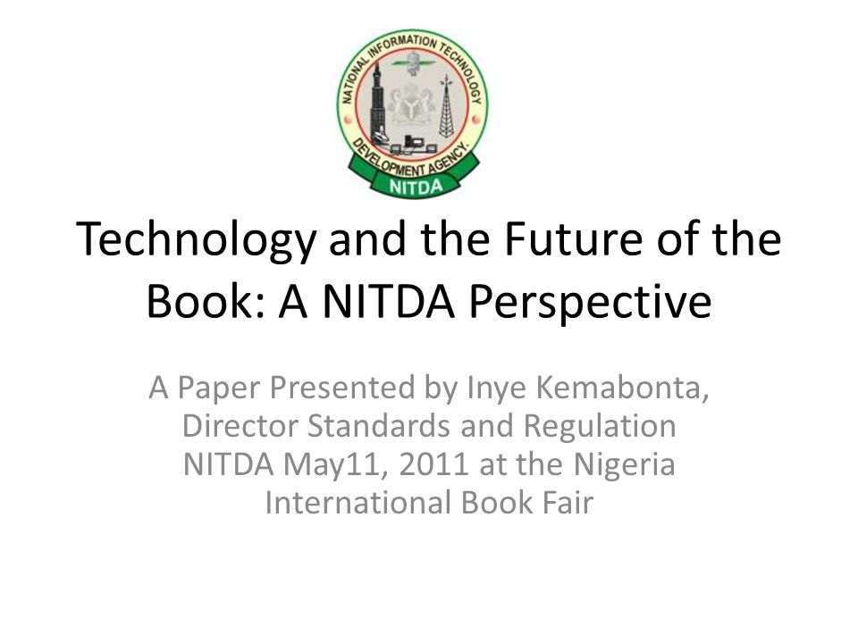 Technology and the Future of the Book: A NITDA Perspective A Paper Presented by Inye Kemabonta, Director Standards and Regulation NITDA May11, 2011 at the Nigeria International Book Fair
