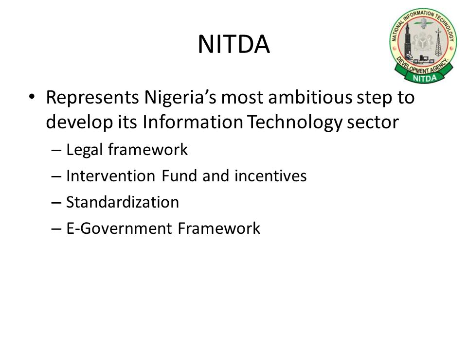 NITDA Represents Nigeria's most ambitious step to develop its Information Technology sector – Legal framework – Intervention Fund and incentives – Standardization – E-Government Framework