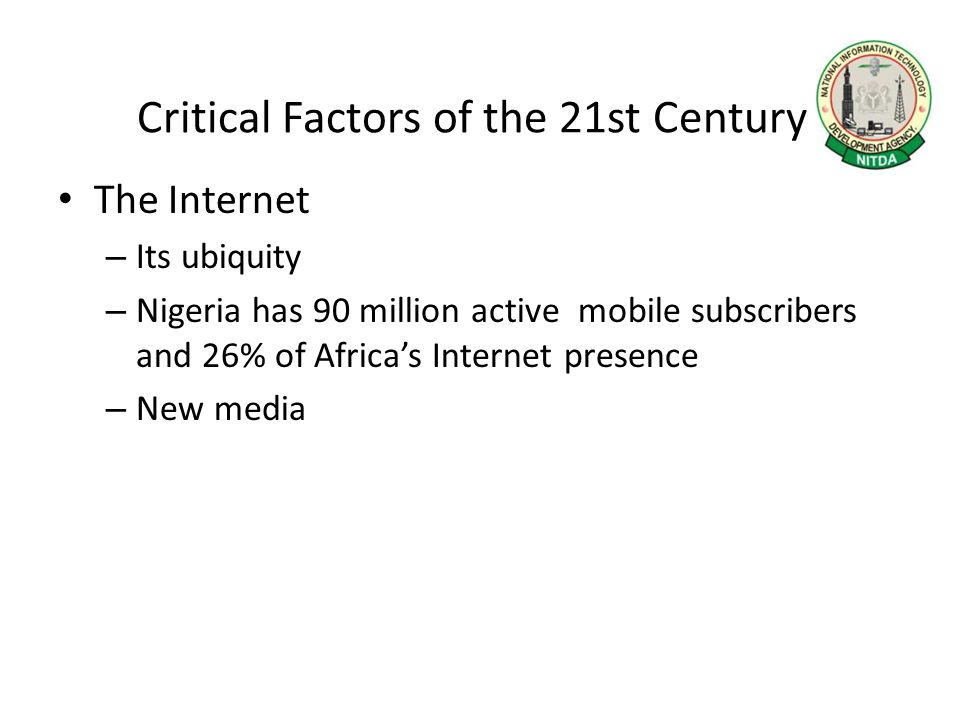 Critical Factors of the 21st Century The Internet – Its ubiquity – Nigeria has 90 million active mobile subscribers and 26% of Africa's Internet prese