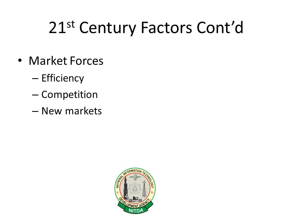 21 st Century Factors Cont'd Market Forces – Efficiency – Competition – New markets
