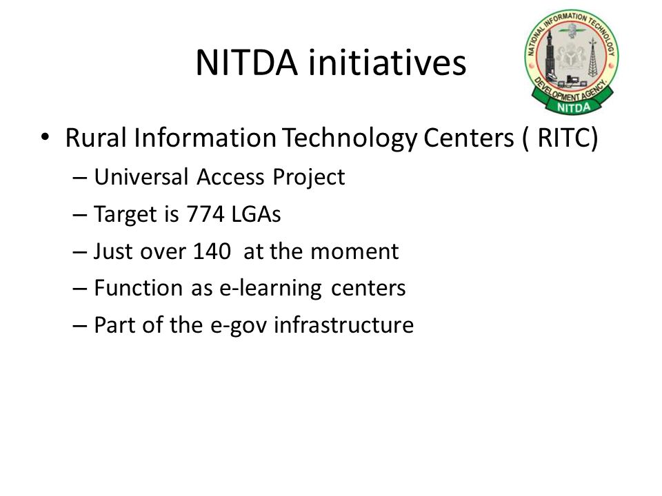 NITDA initiatives Rural Information Technology Centers ( RITC) – Universal Access Project – Target is 774 LGAs – Just over 140 at the moment – Functio