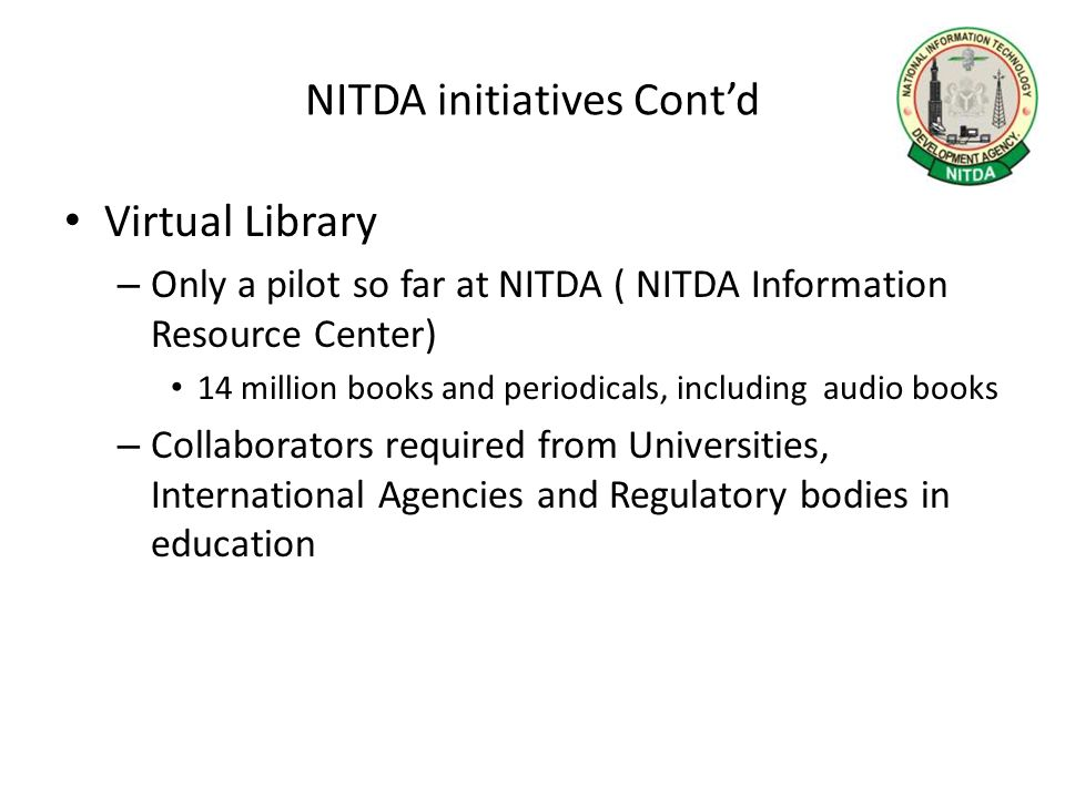NITDA initiatives Cont'd Virtual Library – Only a pilot so far at NITDA ( NITDA Information Resource Center) 14 million books and periodicals, includi