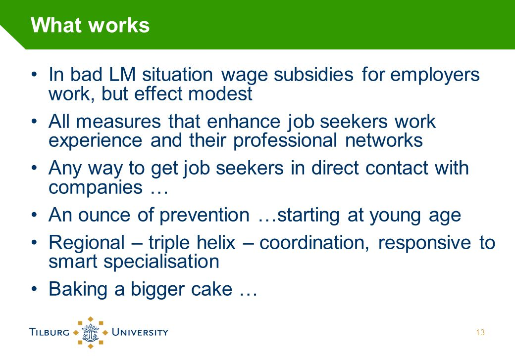 What works In bad LM situation wage subsidies for employers work, but effect modest All measures that enhance job seekers work experience and their pr