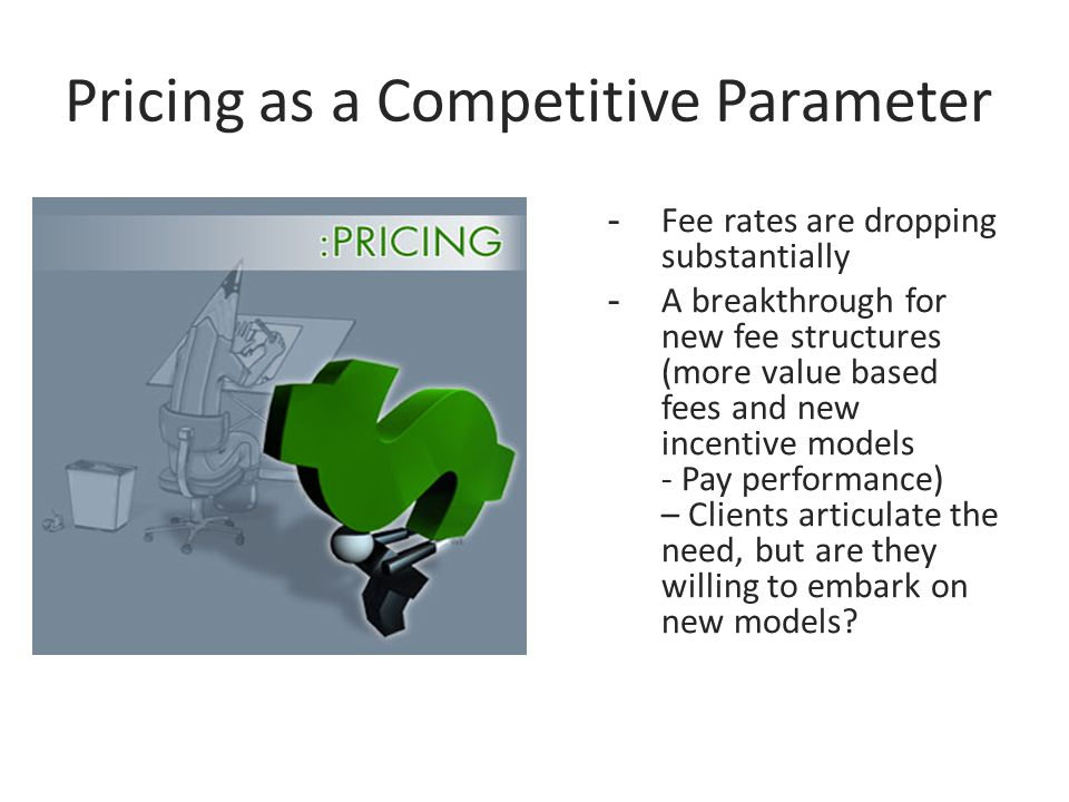 Pricing as a Competitive Parameter -Fee rates are dropping substantially -A breakthrough for new fee structures (more value based fees and new incentive models - Pay performance) – Clients articulate the need, but are they willing to embark on new models?