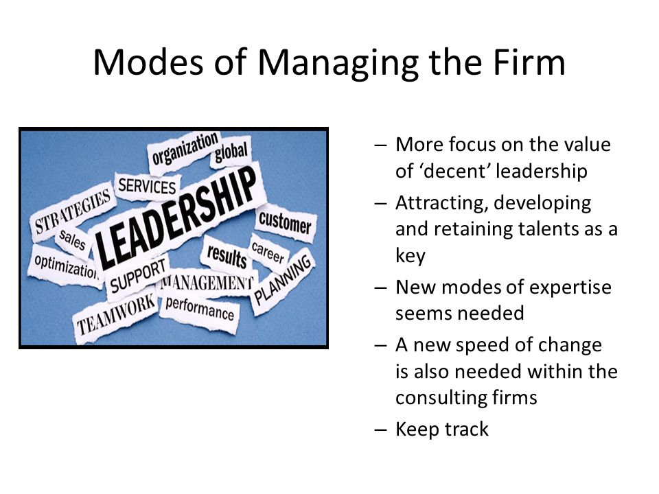 Modes of Managing the Firm – More focus on the value of 'decent' leadership – Attracting, developing and retaining talents as a key – New modes of expertise seems needed – A new speed of change is also needed within the consulting firms – Keep track