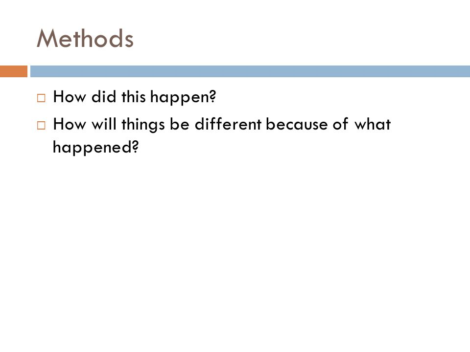 Methods  How did this happen?  How will things be different because of what happened?