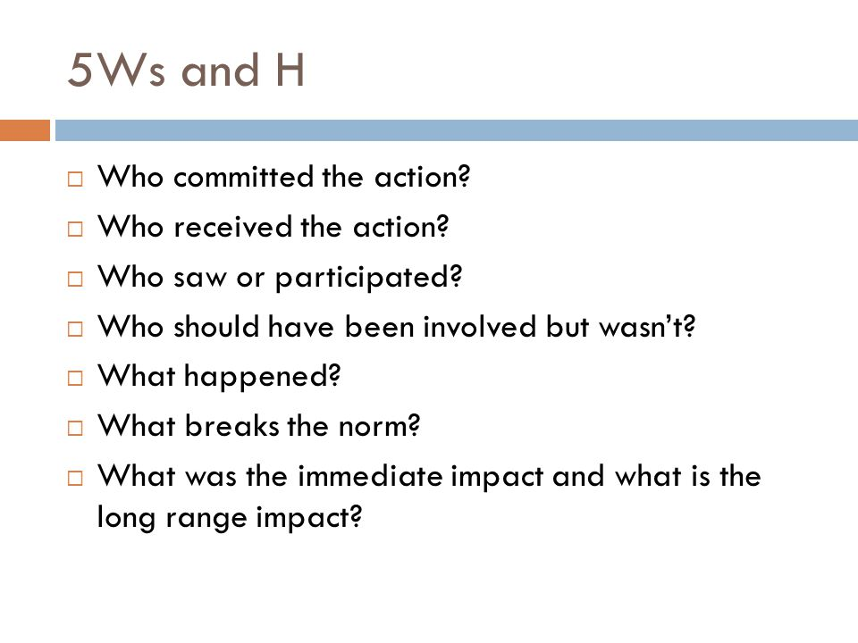 5Ws and H  Who committed the action?  Who received the action?  Who saw or participated?  Who should have been involved but wasn't?  What happene