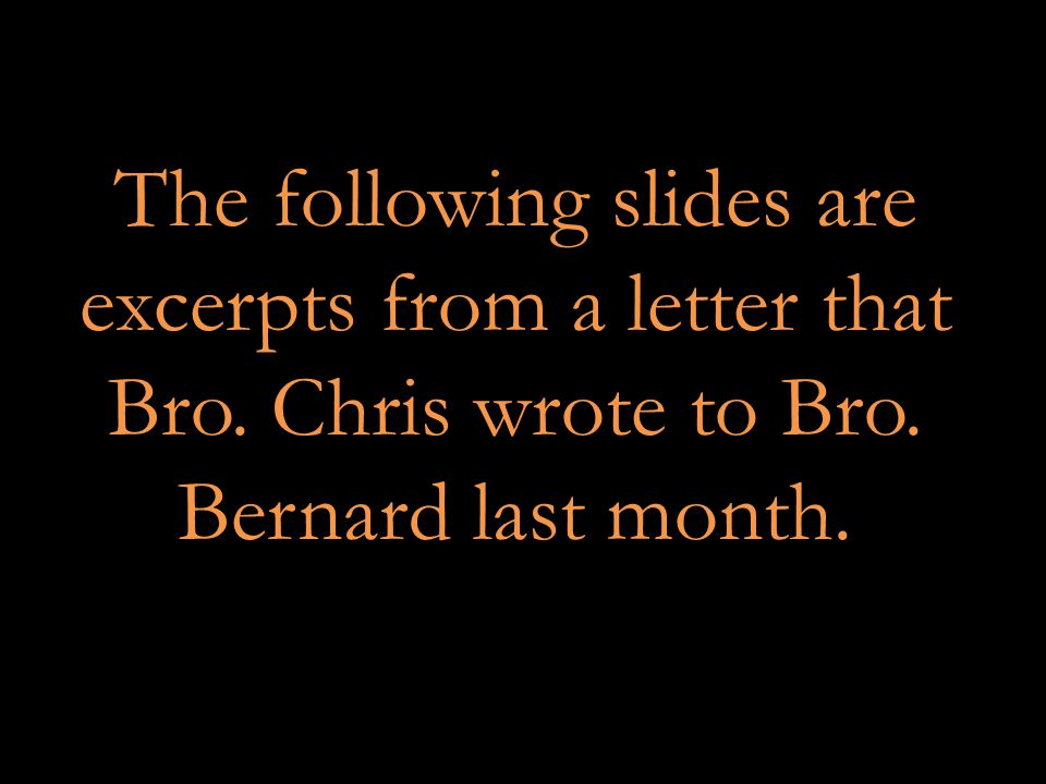 The following slides are excerpts from a letter that Bro. Chris wrote to Bro. Bernard last month.