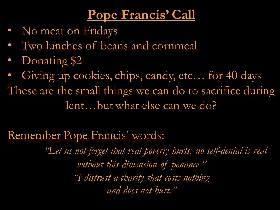 Pope Francis' Call No meat on Fridays Two lunches of beans and cornmeal Donating $2 Giving up cookies, chips, candy, etc… for 40 days These are the small things we can do to sacrifice during lent…but what else can we do.
