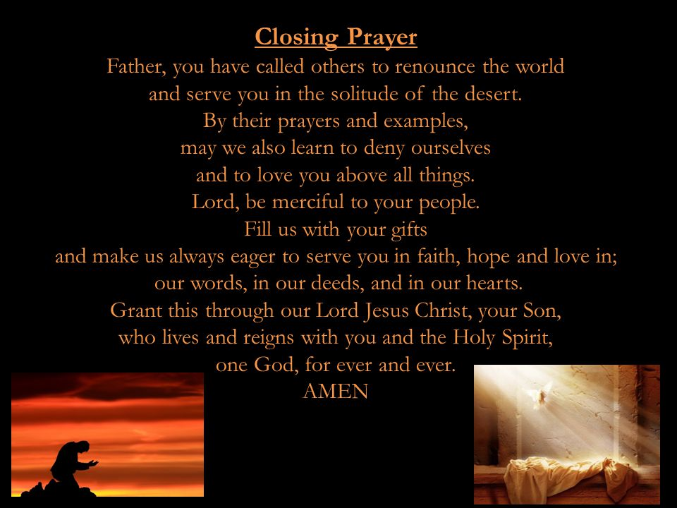 Closing Prayer Father, you have called others to renounce the world and serve you in the solitude of the desert. By their prayers and examples, may we