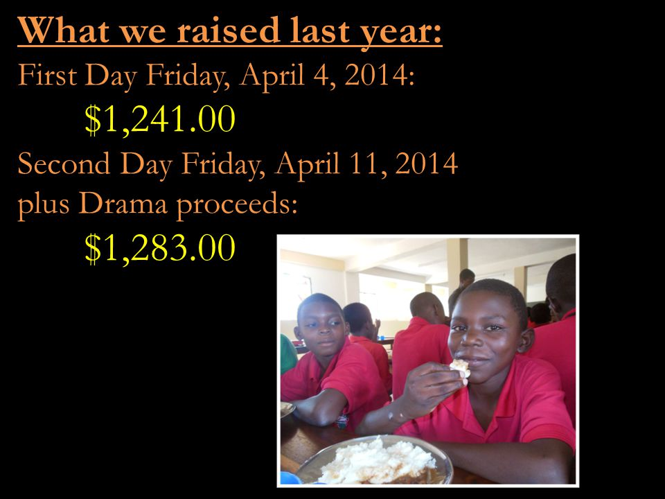 What we raised last year: First Day Friday, April 4, 2014: $1,241.00 Second Day Friday, April 11, 2014 plus Drama proceeds: $1,283.00
