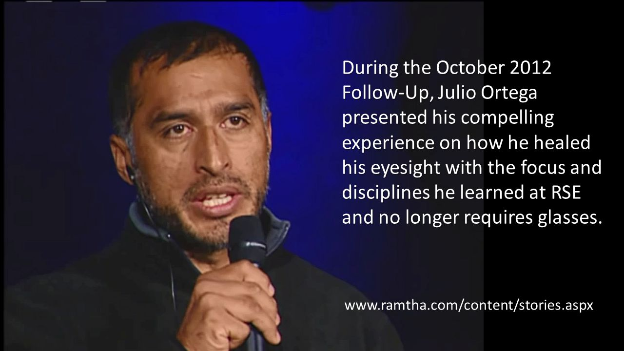 During the October 2012 Follow-Up, Julio Ortega presented his compelling experience on how he healed his eyesight with the focus and disciplines he learned at RSE and no longer requires glasses.