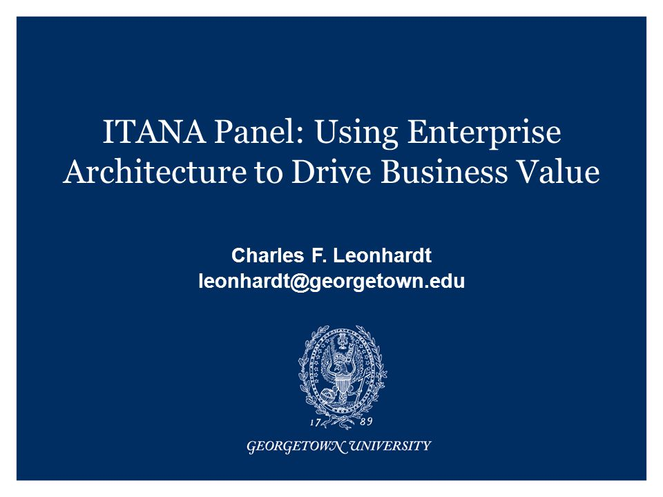 ITANA Panel: Using Enterprise Architecture to Drive Business Value Charles F.