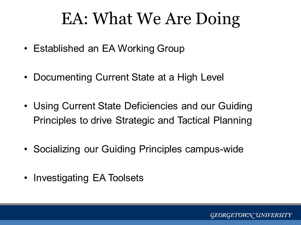 EA: What We Are Doing Established an EA Working Group Documenting Current State at a High Level Using Current State Deficiencies and our Guiding Principles to drive Strategic and Tactical Planning Socializing our Guiding Principles campus-wide Investigating EA Toolsets