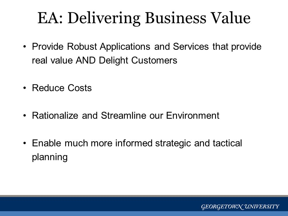 EA: Delivering Business Value Provide Robust Applications and Services that provide real value AND Delight Customers Reduce Costs Rationalize and Streamline our Environment Enable much more informed strategic and tactical planning