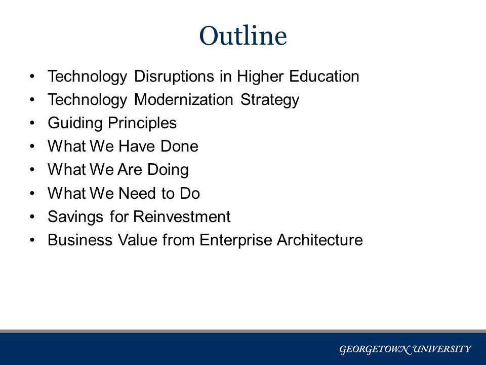 Technology Disruptions in Higher Education Technology Modernization Strategy Guiding Principles What We Have Done What We Are Doing What We Need to Do Savings for Reinvestment Business Value from Enterprise Architecture Outline
